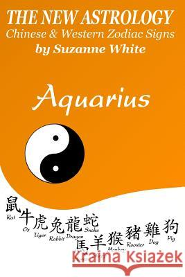 The New Astrology Aquarius: Aquarius Combined with Chinese Animal Signs Suzanne White 9781725097261