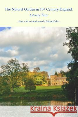 The Natural Garden in 18th Century England: Literary Texts Michael I. Selzer 9781725168473