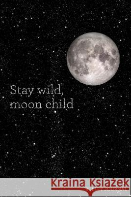 Stay Wild, Moon Child Bullet Journal: Galaxy Dot Grid Journal - 120 Pages - Inspirational Quote with Stars Pretty Planners Dotted Journals 9781725572539