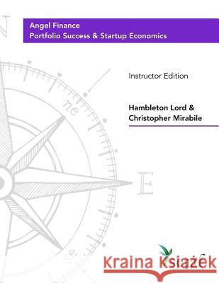 Angel Investing Course - Portfolio Success and Startup Economics: Angel Finance - Instructor Edition Hambleton Lord Christopher Mirabile 9781725608443