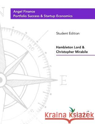 Angel Investing Course - Portfolio Success and Startup Economics: Angel Finance - Student Edition Hambleton Lord Christopher Mirabile 9781725610866