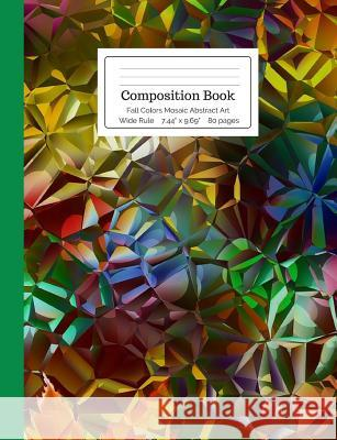 Composition Book Fall Colors Mosaic Abstract Art Wide Rule: Green, Amber, Orange, Yellow, Kaleidoscope Digital Art Notebook for Teens, Middle, High Sc Cool for School Composition Notebooks 9781725617568