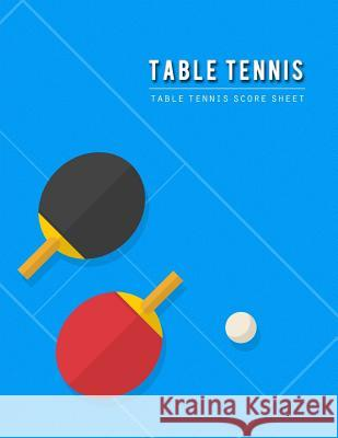 Table Tennis Score Sheet: Table Tennis Game Record Keeper Book, Table Tennis Scoresheet, Table Tennis Score Card, Report the Results of a Table Narika Publishing 9781725663152