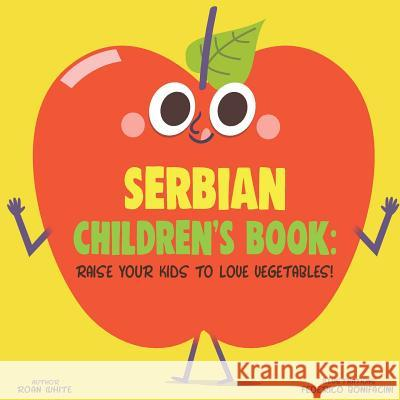 Serbian Children's Book: Raise Your Kids to Love Vegetables! Roan White Federico Bonifacini 9781725726550
