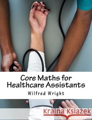 Core Maths for Healthcare Assistants: Guide, Workbook and Worked Examples Wilfred Wright 9781725861060