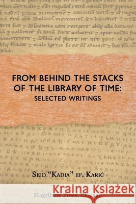 From Behind the Stacks of the Library of Time: Selected Writings Seid Ef Kadia Karic Muhammed A. Al-Ahari 9781725988392 Createspace Independent Publishing Platform
