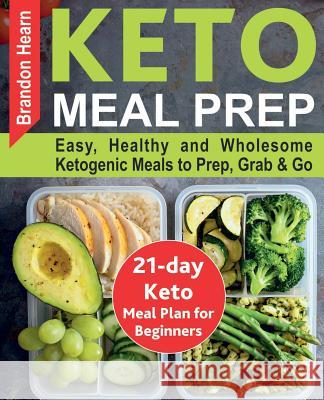 Keto Meal Prep: Easy, Healthy and Wholesome Ketogenic Meals to Prep, Grab, and Go. 21-Day Keto Meal Plan for Beginners. Keto Kitchen C Brandon Hearn 9781726006125