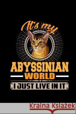 It's My Abyssinian World I Just Live in It: Blank Lined Notebook Journal 6x9 - Funny Cute Cat Gift Spread Passion Journals 9781726101011