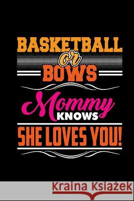 Basketball or Bows Mommy Knows She Loves You: Blank Lined Notebook Journal 6x9 - Basketball Gift for Daughter from Mom Spread Passion Journals 9781726131964
