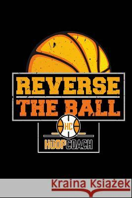 Reverse the Ball Hoop Coach: Blank Lined Notebook Journal 6x9 - Basketball Coach Gift Spread Passion Journals 9781726132565