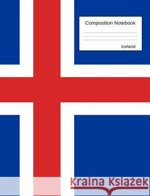 Iceland Composition Notebook: College Ruled Book to Write in for School and Work, Journaling and Writing Notes for Girls, Boys and Teens, for Studen Country Flag Journals 9781726191616