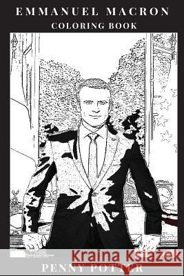 Emmanuel Macron Coloring Book: Male European Leader and Liberal Symbol, One of the Hottest Politicians and French Leader Inspired Adult Coloring Book Penny Potter 9781726267434