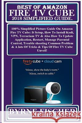 Best of Amazon Fire TV Cube 2018 Simplified Guide: 100% Simplified Picture Guide on Amazon Fire TV Cube: It Setup, How to Install Kodi, Vpn, Terrarium Byrne Fischer 9781726271400