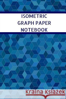 Isometric Graph Paper Notebook: Grid of Equilateral Triangles, Used for 3D Printing, Sculpture, Architecture, Landscaping Shellbelle Books 9781726282093