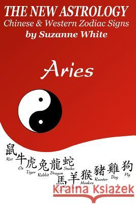 The New Astrology Aries: Aries Combined with All Chinese Animal Signs: The New Astrology by Sun Signs Suzanne White 9781726401326