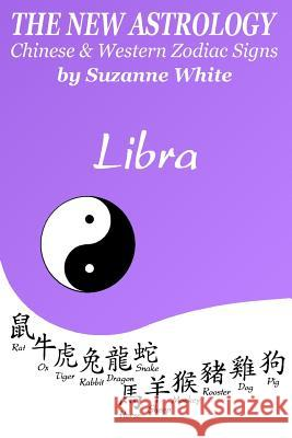 The New Astrology Libra Chinese & Western Zodiac Signs.: The New Astrology by Sun Signs Suzanne White 9781726455985