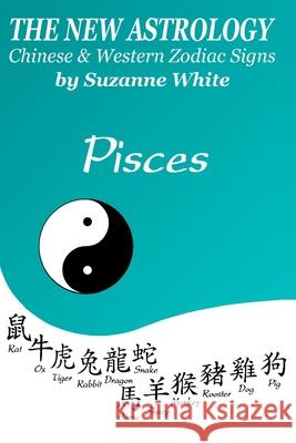 The New Astrology Pisces Chinese and Western Zodiac Signs: The New Astrology by Sun Signs Suzanne White 9781726456609