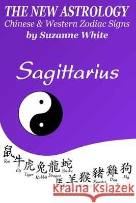 The New Astrology Sagittarius Chinese and Western Zodiac Signs: The New Astrology by Sun Signs Suzanne White 9781726457958