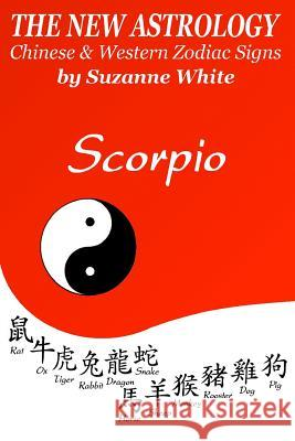 The New Astrology Scorpio Chinese and Western Zodiac Signs: The New Astrology by Sun Signs Suzanne White 9781726458627