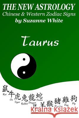 The New Astrology Taurus Chinese and Western Zodiac Signs: The New Astrology by Sun Signs Suzanne White 9781726493192