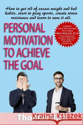 Personal Motivation to Achieve the Goal: : How to Get Rid of Excess Weight and Bad Habits, Start to Play Sports, Create Stress Resistance and Learn to Thomas Rich 9781726687607