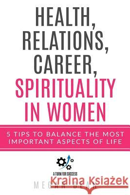 Health, Relations, Career and Spirituality in Women: 5 Tips to Balance the most Important Aspects of Life Megan Dean 9781726725576