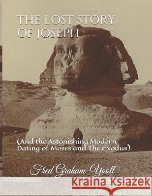 The Lost Story of Joseph: And the Astonishing Modern Dating of Moses and the Exodus. Fred N. Graham-Yooll 9781726733502