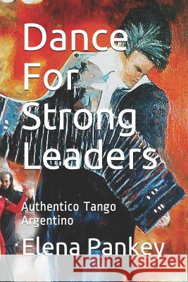 Dance for Strong Leaders: Authentico Tango Argentino Elena Pankey 9781726783682