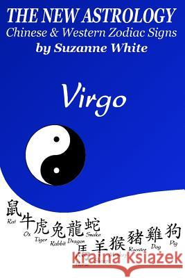 The New Astrology Virgo Chinese and Western Zodiac Signs: The New Astrology by Sun Signs Suzanne White 9781727014303