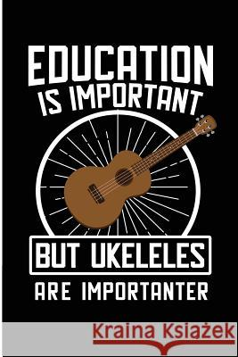 Education Is Important But Ukuleles Are Importanter: Cool Blank Lined Journal for the Ukulele Player Jen V. Pitman 9781727064643