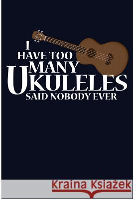I Have Too Many Ukuleles Said Nobody Ever: Cool Ukulele Player Blank Lined Journal Jen V. Pitman 9781727068153