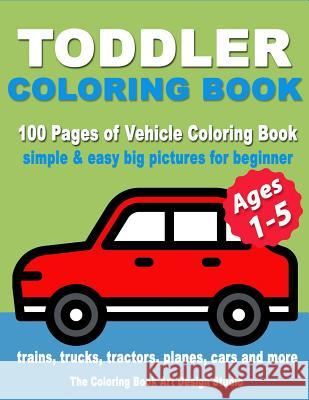 Toddler Coloring Book: Coloring Books for Toddlers: Simple & Easy Big Pictures Trucks, Trains, Tractors, Planes and Cars Coloring Books for K The Coloring Book Art Design Studio 9781727101416