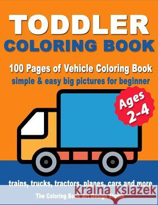 Toddler Coloring Books Ages 2-4: Coloring Books for Toddlers: Simple & Easy Big Pictures Trucks, Trains, Tractors, Planes and Cars Coloring Books for The Coloring Book Art Design Studio 9781727102437