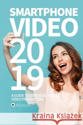 Smartphone Video 2019: A Guide to Strategic Mobile Video Production Simon Schwarz Jacob Lindborg 9781727257489