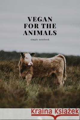 Vegan for the Animals: Simple Notebook M. O'Reilly 9781727425741 Createspace Independent Publishing Platform