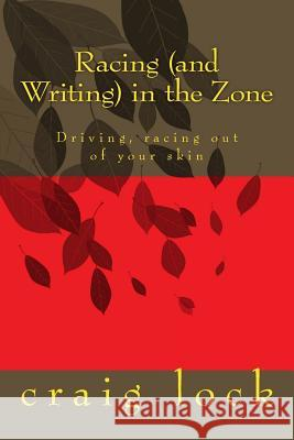 Racing (and Writing) in the Zone: Driving, Racing Out of Your Skin Craig G. Lock 9781727847260