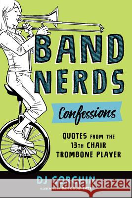 Band Nerds Confessions & Confusion: Quotes from the 13th Chair Trombone Player Dj Corchin Dan Dougherty 9781728219851