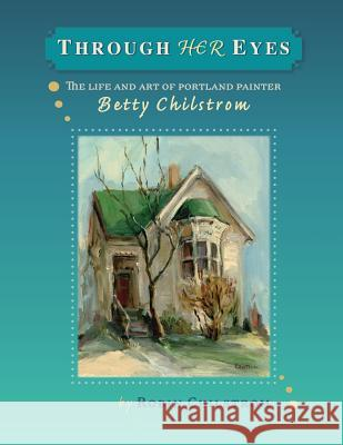 Through Her Eyes: The Life and Art of Portland Painter, Betty Chilstrom Robin Chilstrom 9781728628936