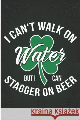 I Can't Walk on Water But I Can Stagger on Beer: Saint Patrick's Day Beer Drinker Blank Lined Note Book Wally Books 9781728693552