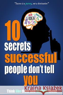 10 Secrets Successful People Don't Tell You: Think Like Them and Become Them!: Motivational Success Secrets Michael 9781728718507