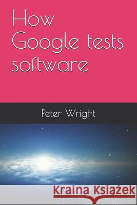 How Google Tests Software Peter Wright 9781728743653