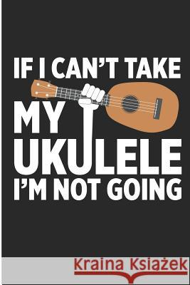If I Can't Take My Ukulele I'm Not Going: Funny Ukulele Player Blank Lined Note Book Jen V. Pitman 9781728911427