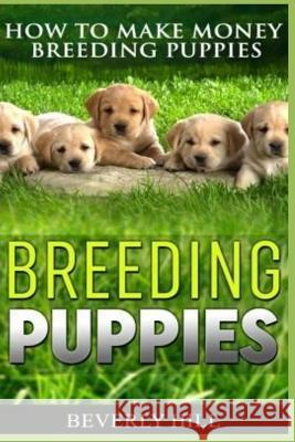Breeding Puppies: How to Make Money Breeding Puppies Beverly Hill 9781729339855