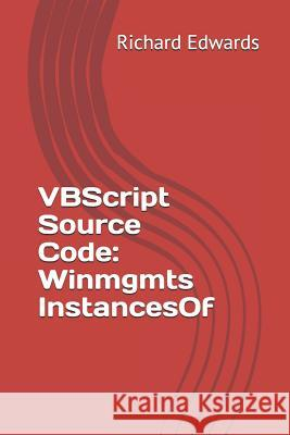 VBScript Source Code: Winmgmts Instancesof Richard Edwards 9781729474266
