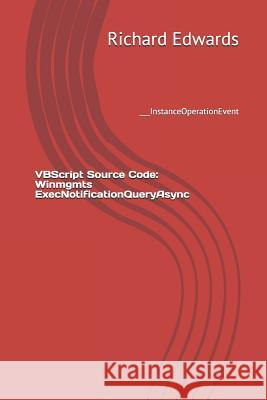 VBScript Source Code: Winmgmts Execnotificationqueryasync: ___instanceoperationevent Richard Edwards 9781729495636