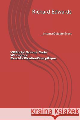 VBScript Source Code: Winmgmts Execnotificationqueryasync: __instancedeletionevent Richard Edwards 9781729496336