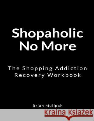 Shopaholic No More: The Shopping Addiction Recovery Workbook Brian Mulipah 9781729635537