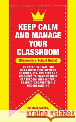 Keep Calm and Manage Your Classroom Elementary Guide: : An Effective Way for Character Development Coaches, ISS/ACS Coordinators and Teachers to Manag Archie Jefferson Eric Stone Andre McLaughlin 9781729742785
