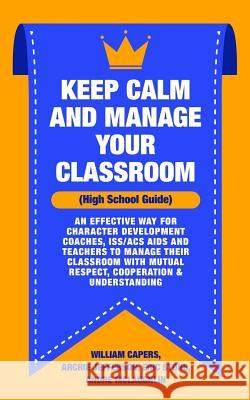 Keep Calm and Manage Your Classroom High School Guide: : An Effective Way for Character Development Coaches, ISS/ACS Coordinators and Teachers to Mana Archie Jefferson Eric Stone Andre McLaughlin 9781729744956