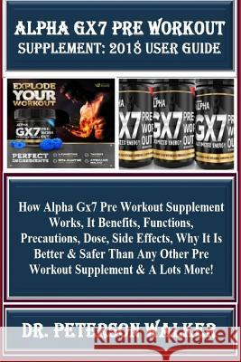 Alpha Gx7 Pre Workout Supplement: 2018 User Guide: How Alpha Gx7 Pre Workout Supplement Works, It Benefits, Functions, Precautions, Dose, Side Effects Dr Peterson Walker 9781729842027